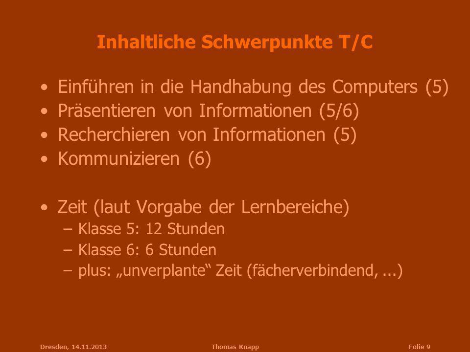 Dresden, 14.11.2013Thomas KnappFolie 9 Inhaltliche Schwerpunkte T/C Einführen in die Handhabung des Computers (5) Präsentieren von Informationen (5/6)