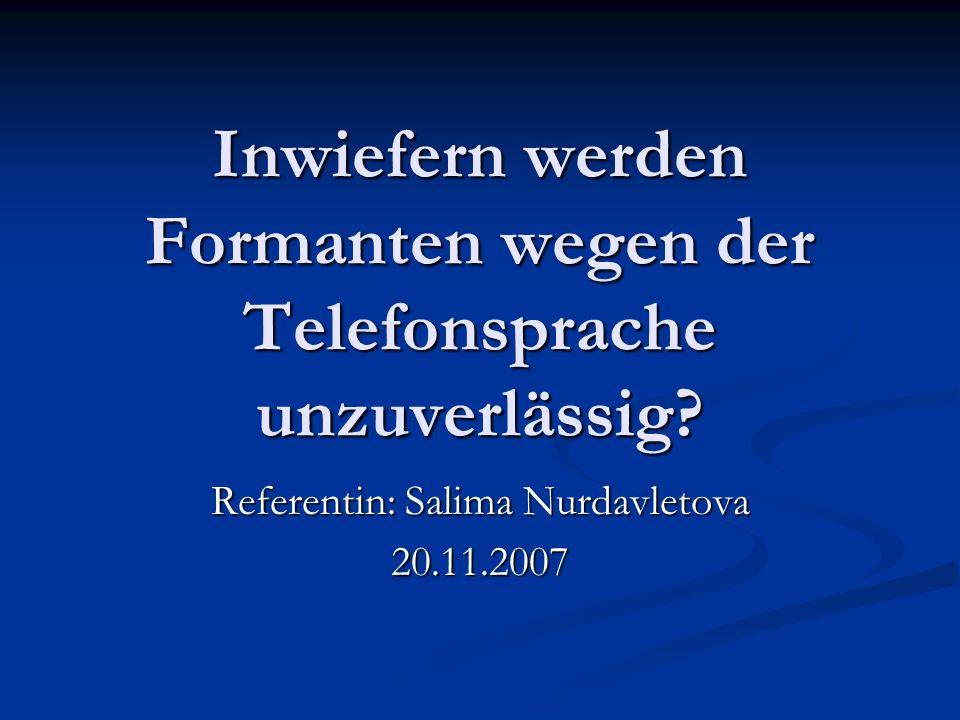 Inwiefern werden Formanten wegen der Telefonsprache unzuverlässig? Referentin: Salima Nurdavletova 20.11.2007