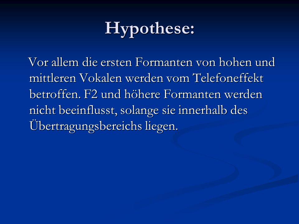 Hypothese: Vor allem die ersten Formanten von hohen und mittleren Vokalen werden vom Telefoneffekt betroffen. F2 und höhere Formanten werden nicht bee