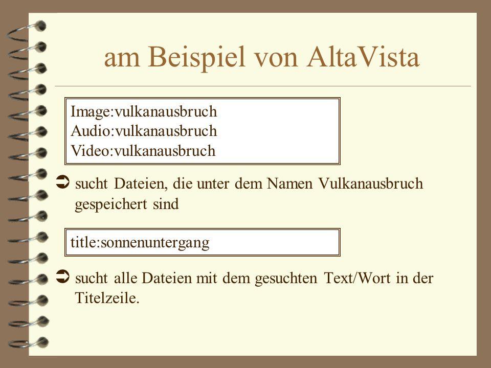 am Beispiel von AltaVista sucht Dateien, die unter dem Namen Vulkanausbruch gespeichert sind sucht alle Dateien mit dem gesuchten Text/Wort in der Tit