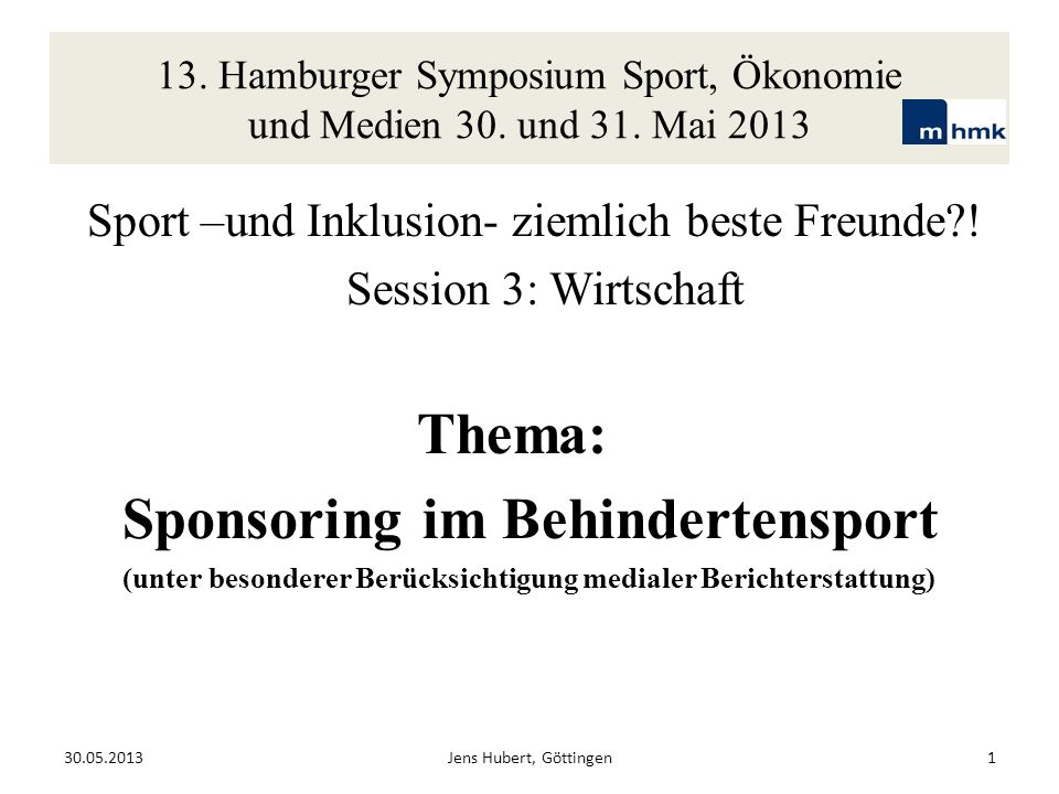 13. Hamburger Symposium Sport, Ökonomie und Medien 30. und 31. Mai 2013 Sport –und Inklusion- ziemlich beste Freunde?! Session 3: Wirtschaft Thema: Sp