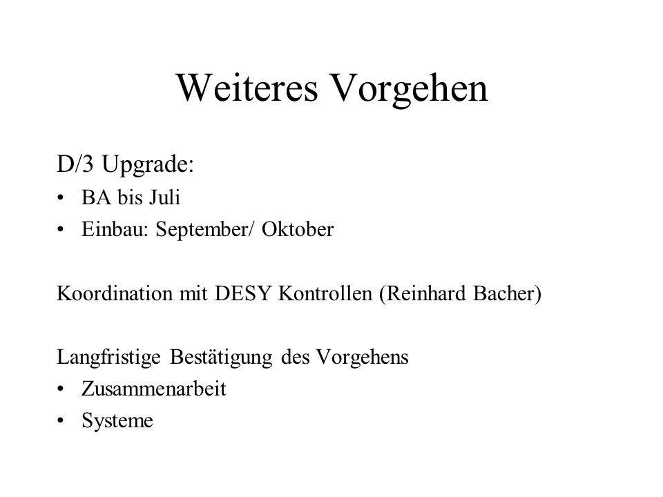Weiteres Vorgehen D/3 Upgrade: BA bis Juli Einbau: September/ Oktober Koordination mit DESY Kontrollen (Reinhard Bacher) Langfristige Bestätigung des Vorgehens Zusammenarbeit Systeme