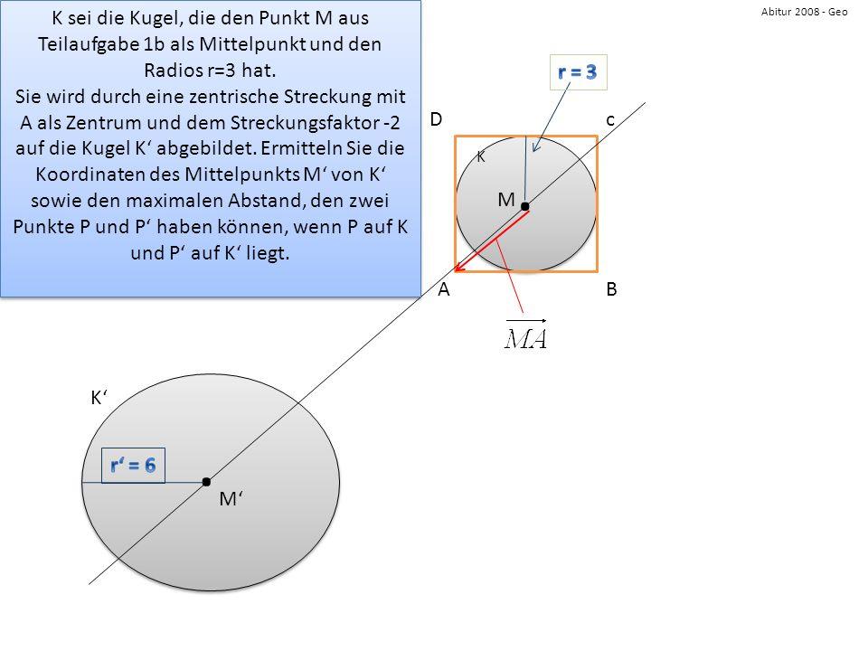 Abitur 2008 - Geo AB cD K.. M M K K sei die Kugel, die den Punkt M aus Teilaufgabe 1b als Mittelpunkt und den Radios r=3 hat. Sie wird durch eine zent