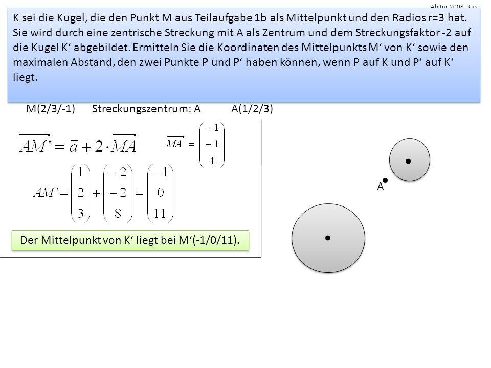 Abitur 2008 - Geo K sei die Kugel, die den Punkt M aus Teilaufgabe 1b als Mittelpunkt und den Radios r=3 hat. Sie wird durch eine zentrische Streckung