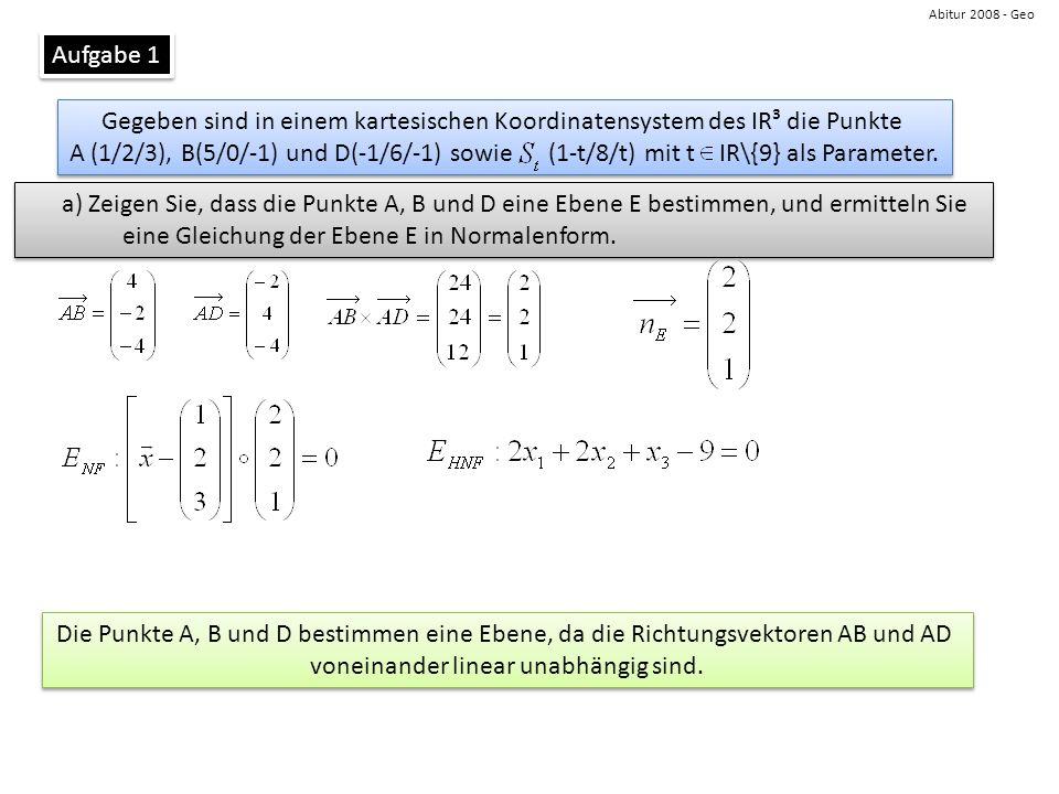 Abitur 2008 - Geo Aufgabe 1 Gegeben sind in einem kartesischen Koordinatensystem des IR³ die Punkte A (1/2/3), B(5/0/-1) und D(-1/6/-1) sowie (1-t/8/t