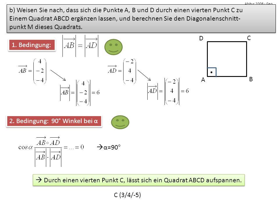 Abitur 2008 - Geo b) Weisen Sie nach, dass sich die Punkte A, B und D durch einen vierten Punkt C zu Einem Quadrat ABCD ergänzen lassen, und berechnen