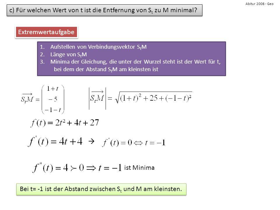 Abitur 2008 - Geo c) Für welchen Wert von t ist die Entfernung von S t zu M minimal? Extremwertaufgabe 1.Aufstellen von Verbindungsvektor S t M 2.Läng