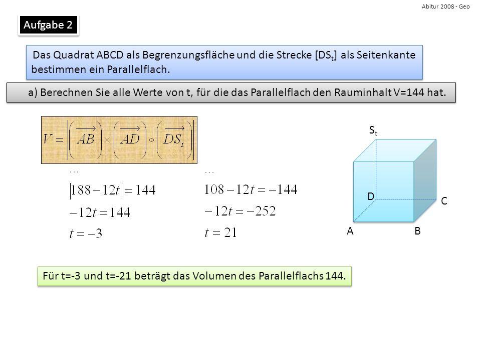 Abitur 2008 - Geo Aufgabe 2 Das Quadrat ABCD als Begrenzungsfläche und die Strecke [DS t ] als Seitenkante bestimmen ein Parallelflach. Das Quadrat AB
