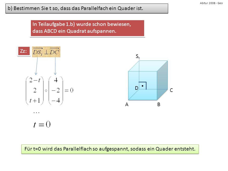 Abitur 2008 - Geo b) Bestimmen Sie t so, dass das Parallelfach ein Quader ist. AB C D StSt Zz: Für t=0 wird das Parallelflach so aufgespannt, sodass e