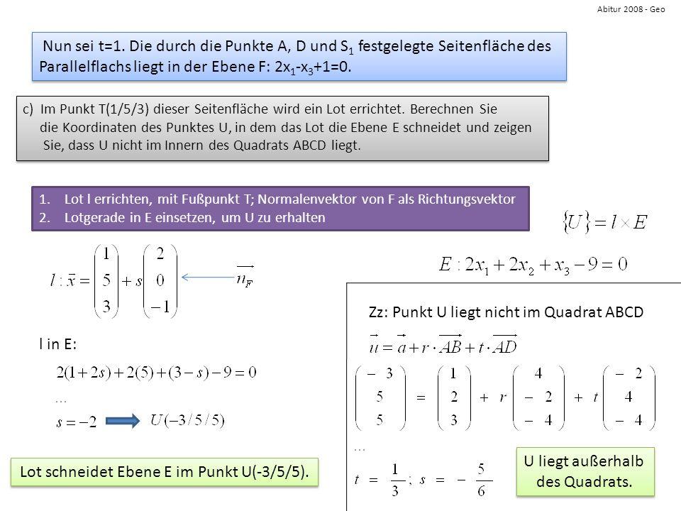 Abitur 2008 - Geo Nun sei t=1. Die durch die Punkte A, D und S 1 festgelegte Seitenfläche des Parallelflachs liegt in der Ebene F: 2x 1 -x 3 +1=0. Nun