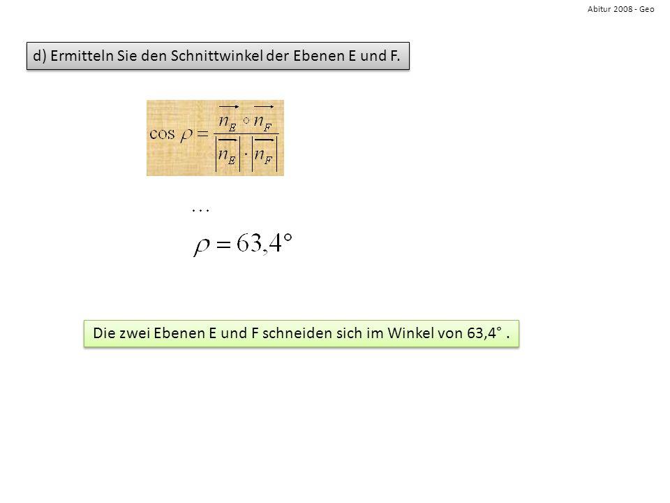 Abitur 2008 - Geo d) Ermitteln Sie den Schnittwinkel der Ebenen E und F. Die zwei Ebenen E und F schneiden sich im Winkel von 63,4°.