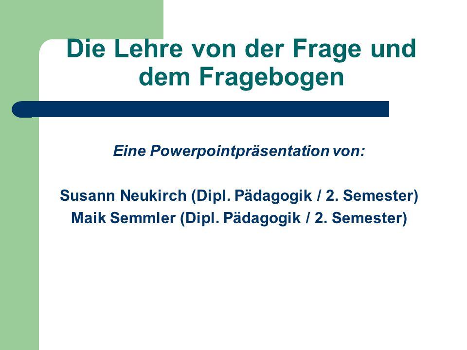 Die Lehre von der Frage und dem Fragebogen Eine Powerpointpräsentation von: Susann Neukirch (Dipl. Pädagogik / 2. Semester) Maik Semmler (Dipl. Pädago