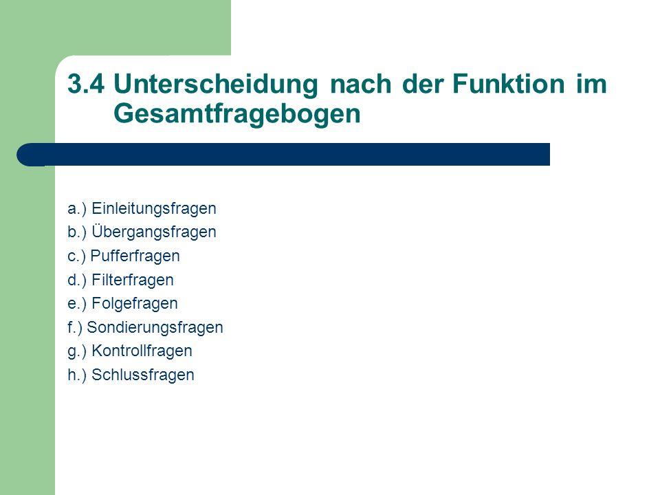 3.4 Unterscheidung nach der Funktion im Gesamtfragebogen a.) Einleitungsfragen b.) Übergangsfragen c.) Pufferfragen d.) Filterfragen e.) Folgefragen f