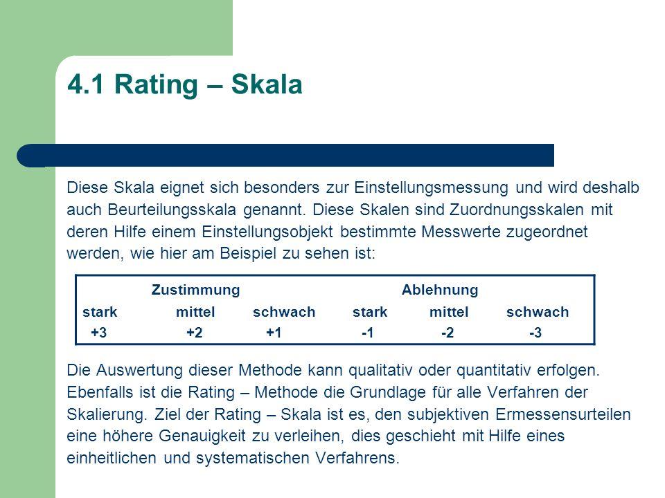 4.1 Rating – Skala Diese Skala eignet sich besonders zur Einstellungsmessung und wird deshalb auch Beurteilungsskala genannt. Diese Skalen sind Zuordn
