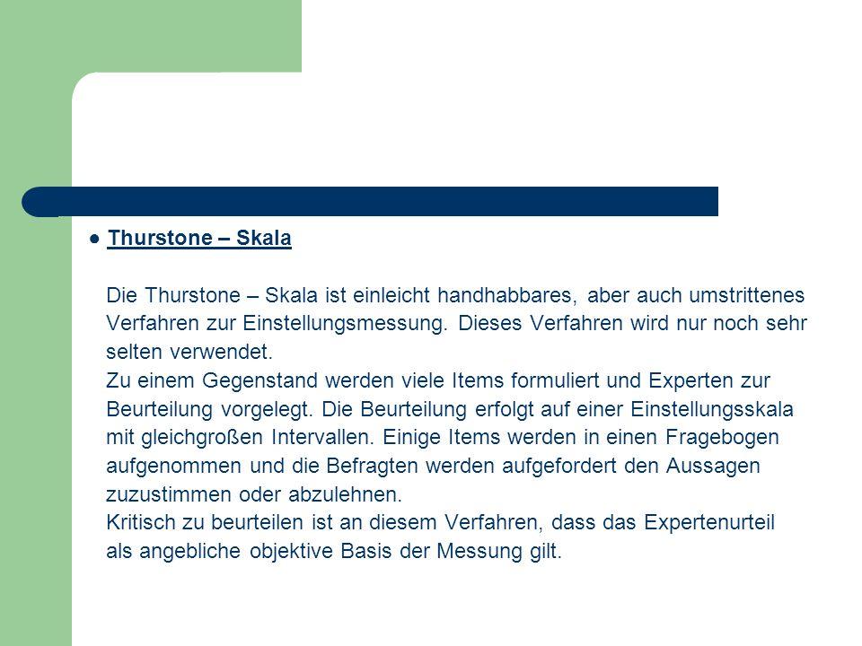 Thurstone – Skala Die Thurstone – Skala ist einleicht handhabbares, aber auch umstrittenes Verfahren zur Einstellungsmessung. Dieses Verfahren wird nu