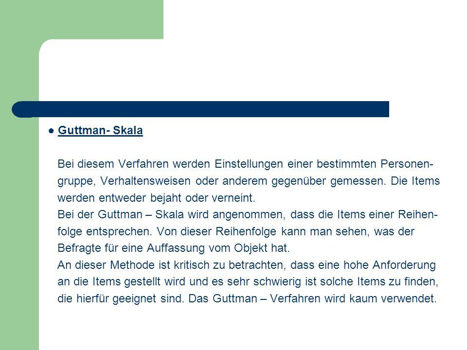 Guttman- Skala Bei diesem Verfahren werden Einstellungen einer bestimmten Personen- gruppe, Verhaltensweisen oder anderem gegenüber gemessen. Die Item
