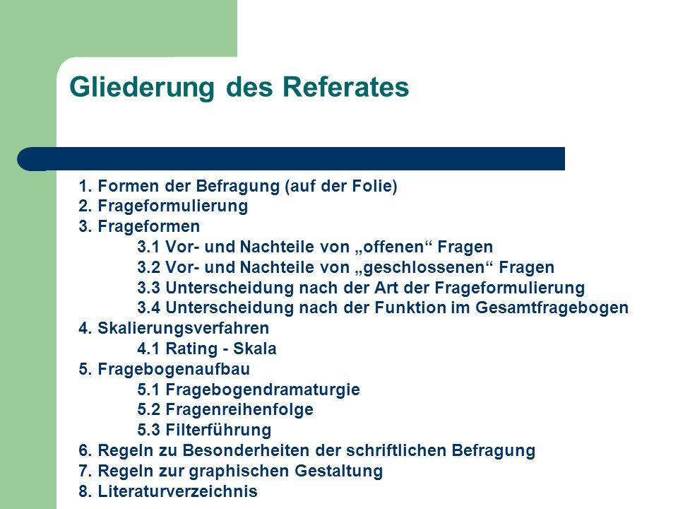 Gliederung des Referates 1. Formen der Befragung (auf der Folie) 2. Frageformulierung 3. Frageformen 3.1 Vor- und Nachteile von offenen Fragen 3.2 Vor
