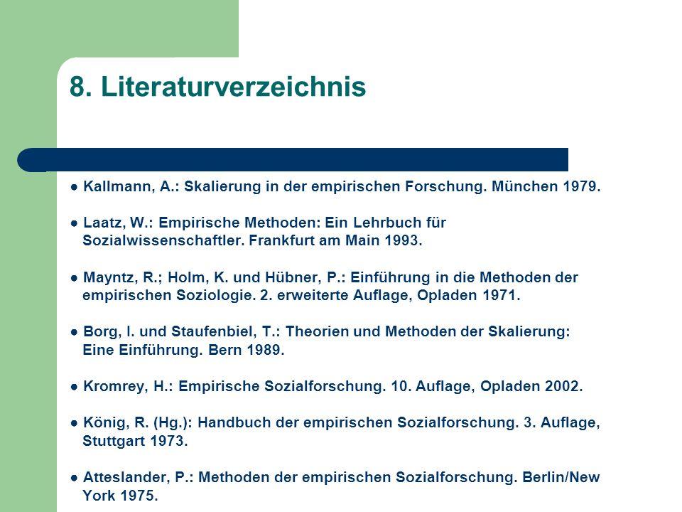 8. Literaturverzeichnis Kallmann, A.: Skalierung in der empirischen Forschung. München 1979. Laatz, W.: Empirische Methoden: Ein Lehrbuch für Sozialwi