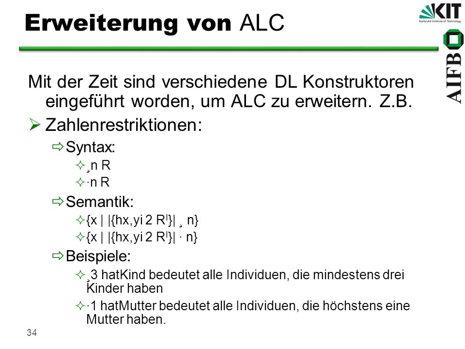 34 Erweiterung von ALC Mit der Zeit sind verschiedene DL Konstruktoren eingeführt worden, um ALC zu erweitern. Z.B. Zahlenrestriktionen: Syntax: ¸n R