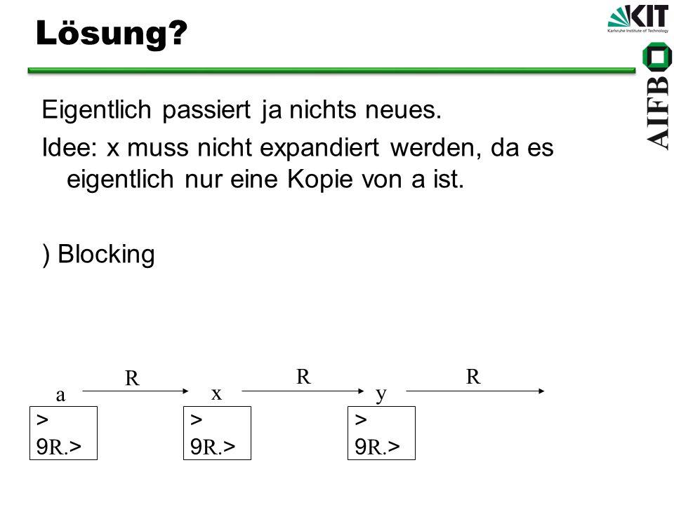 Lösung? Eigentlich passiert ja nichts neues. Idee: x muss nicht expandiert werden, da es eigentlich nur eine Kopie von a ist. ) Blocking a xy > 9 R. >