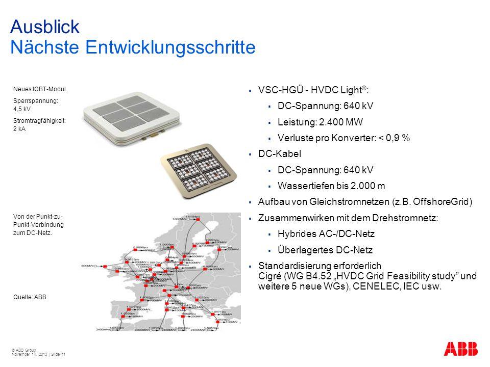 © ABB Group November 14, 2013 | Slide 41 Ausblick Nächste Entwicklungsschritte VSC-HGÜ - HVDC Light ® : DC-Spannung: 640 kV Leistung: 2.400 MW Verlust