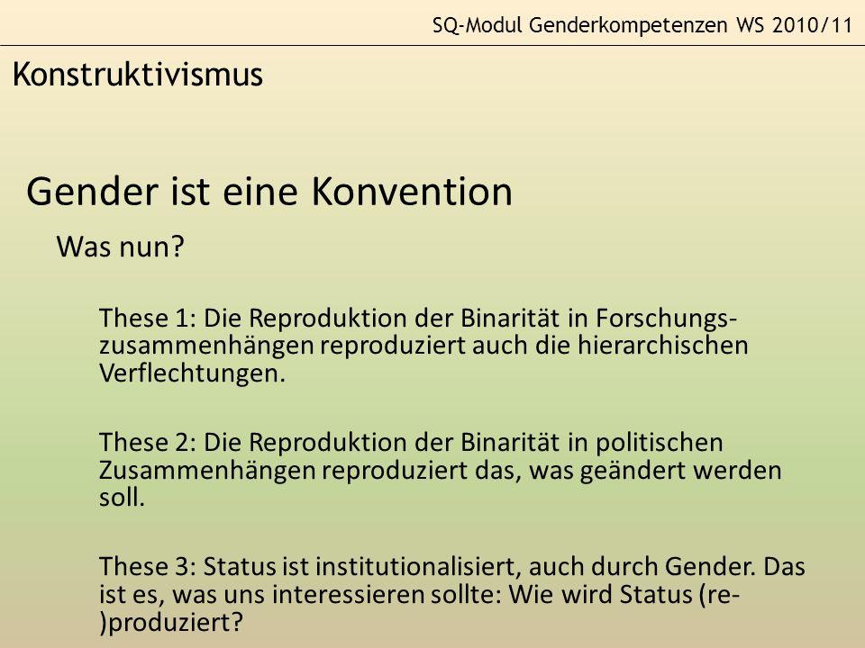 SQ-Modul Genderkompetenzen WS 2010/11 Konstruktivismus Gender ist eine Konvention Was nun? These 1: Die Reproduktion der Binarität in Forschungs- zusa