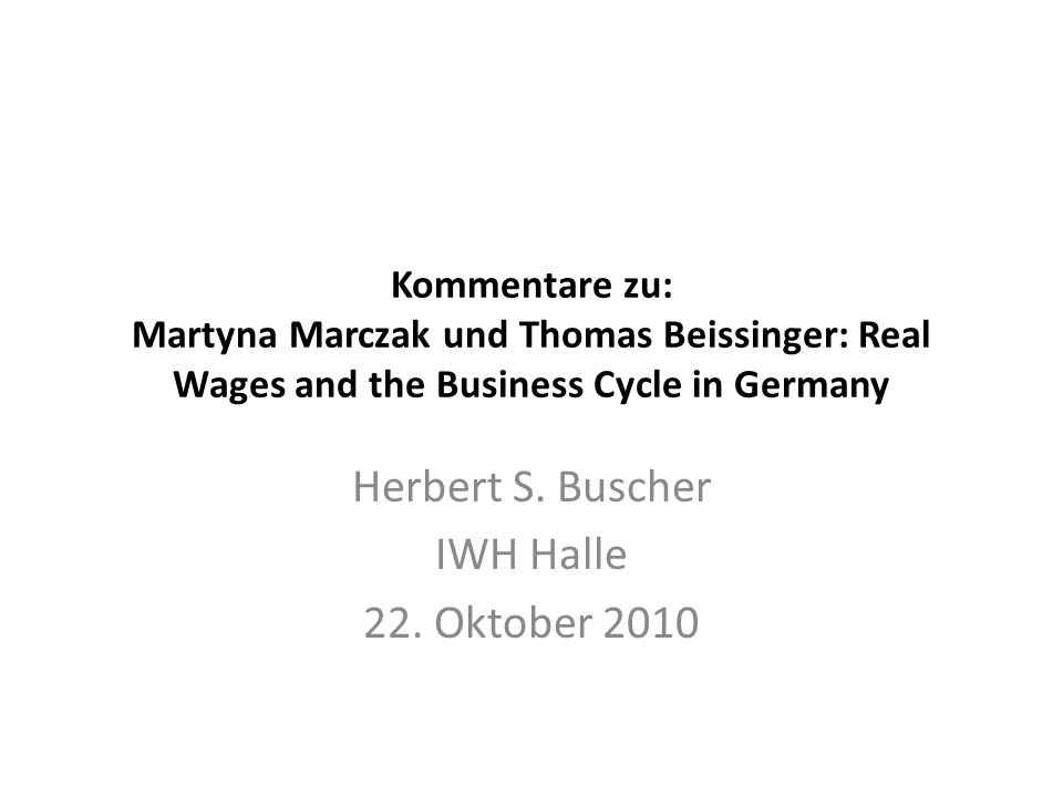 Kommentare zu: Martyna Marczak und Thomas Beissinger: Real Wages and the Business Cycle in Germany Herbert S. Buscher IWH Halle 22. Oktober 2010