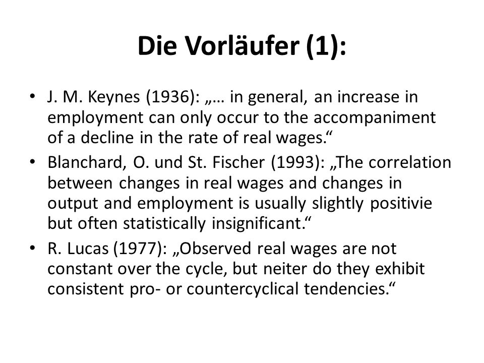Die Vorläufer (1): J. M. Keynes (1936): … in general, an increase in employment can only occur to the accompaniment of a decline in the rate of real w
