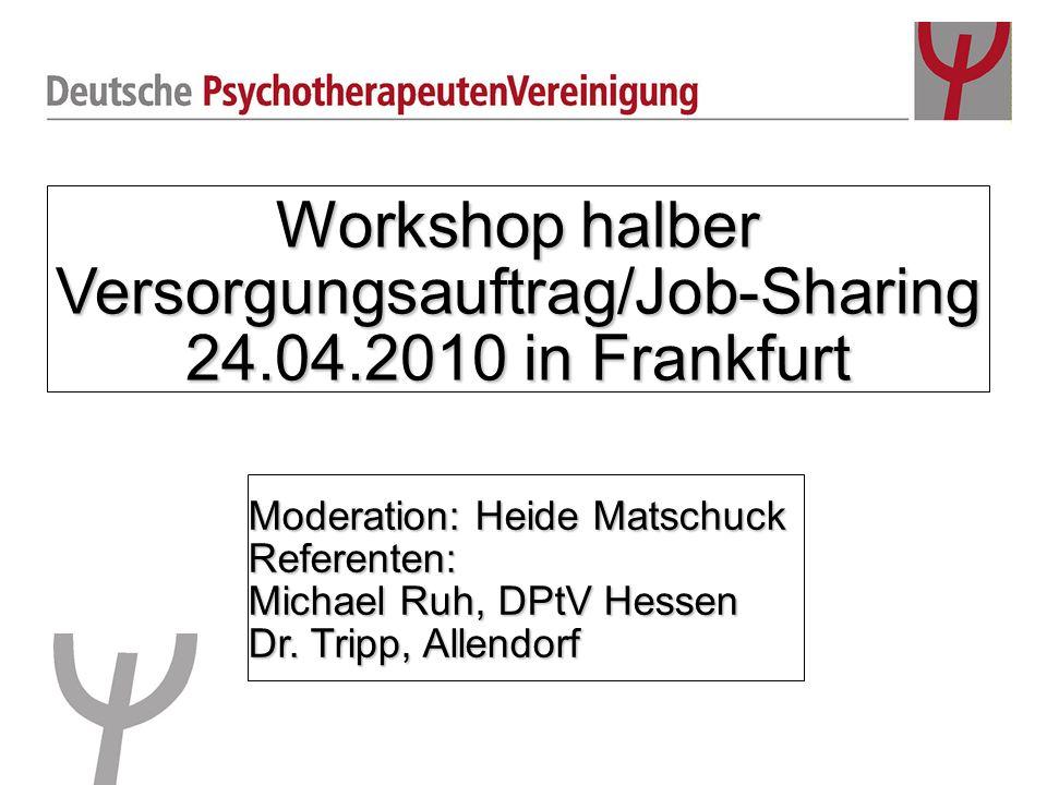 Workshop halber Versorgungsauftrag/Job-Sharing 24.04.2010 in Frankfurt Moderation: Heide Matschuck Referenten: Michael Ruh, DPtV Hessen Dr. Tripp, All