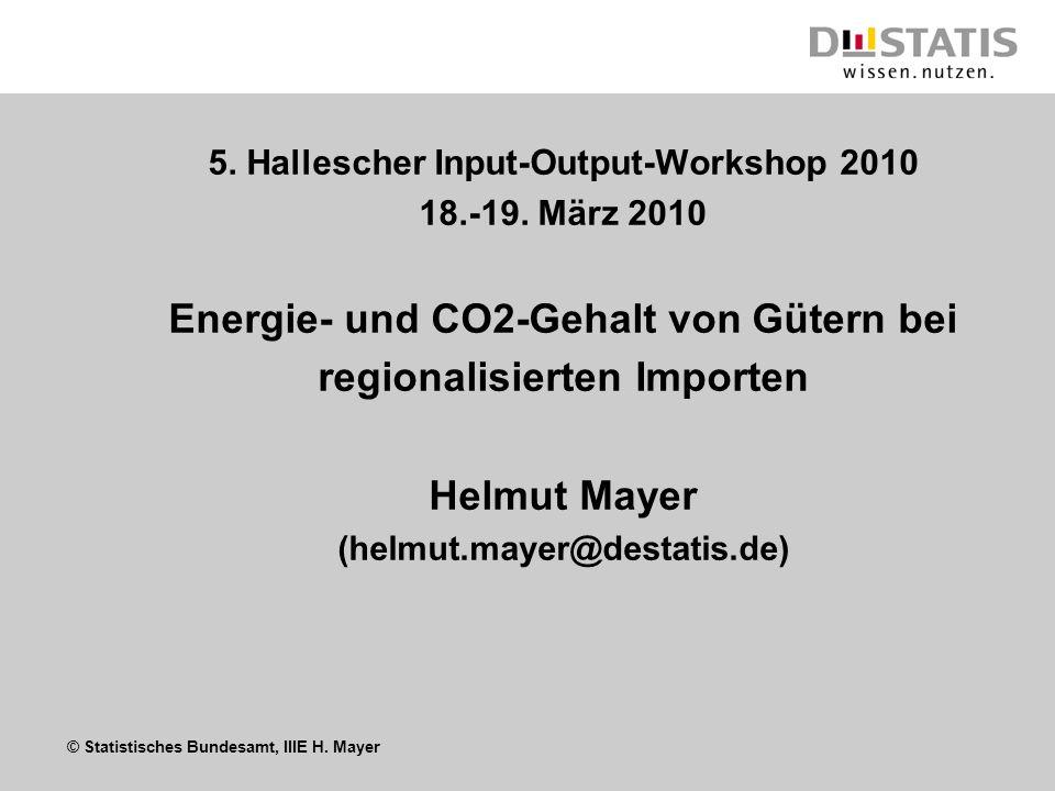 © Statistisches Bundesamt, IIIE H. Mayer 5. Hallescher Input-Output-Workshop 2010 18.-19. März 2010 Energie- und CO2-Gehalt von Gütern bei regionalisi