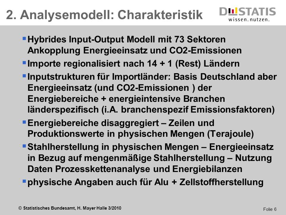 © Statistisches Bundesamt, H. Mayer Halle 3/2010 Folie 6 2. Analysemodell: Charakteristik Hybrides Input-Output Modell mit 73 Sektoren Ankopplung Ener