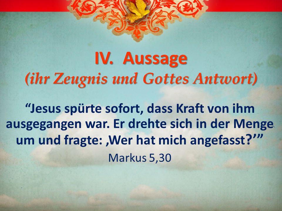 IV. Aussage (ihr Zeugnis und Gottes Antwort) Jesus spürte sofort, dass Kraft von ihm ausgegangen war. Er drehte sich in der Menge um und fragte: Wer h