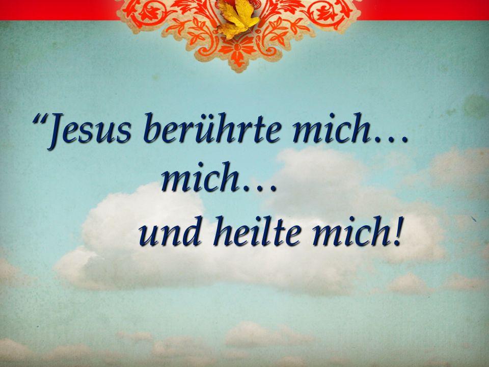 Jesus berührte mich… mich… und heilte mich!