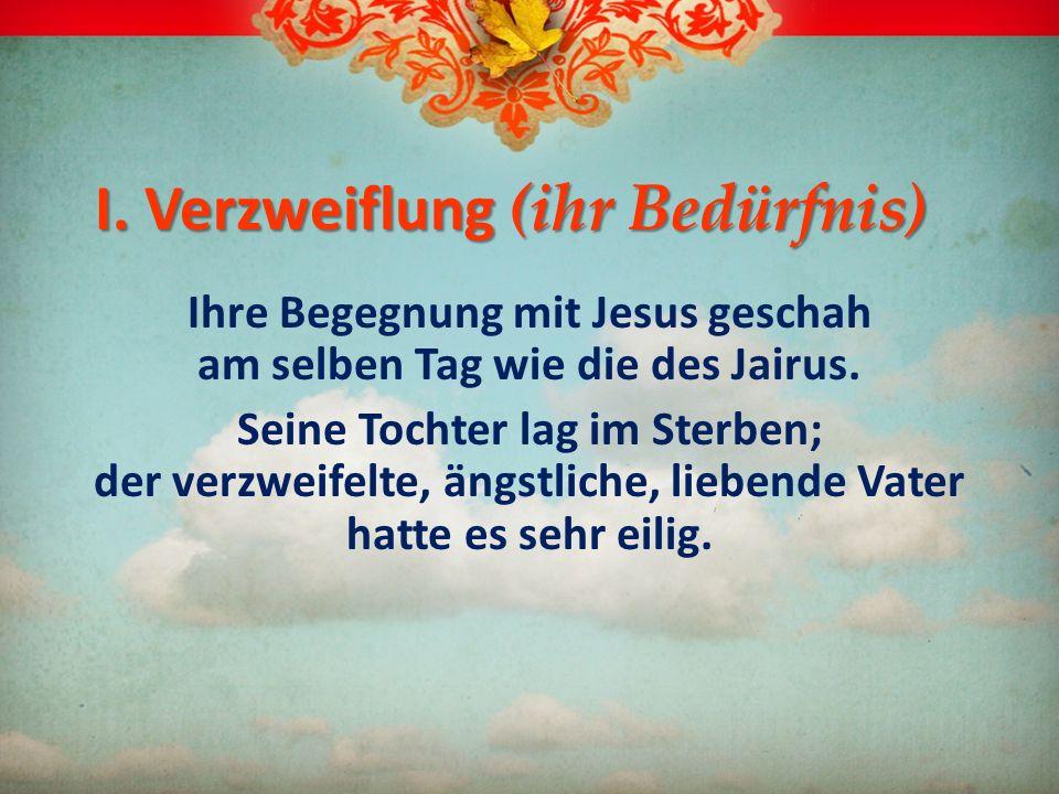 I. Verzweiflung (ihr Bedürfnis) Ihre Begegnung mit Jesus geschah am selben Tag wie die des Jairus. Seine Tochter lag im Sterben; der verzweifelte, äng