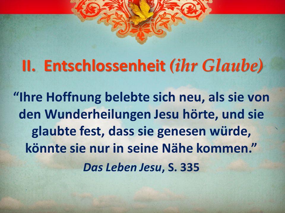 II. Entschlossenheit (ihr Glaube) Ihre Hoffnung belebte sich neu, als sie von den Wunderheilungen Jesu hörte, und sie glaubte fest, dass sie genesen w