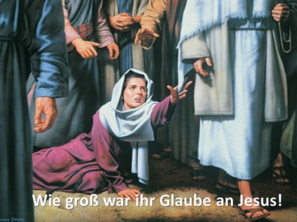 Wie groß war ihr Glaube an Jesus!