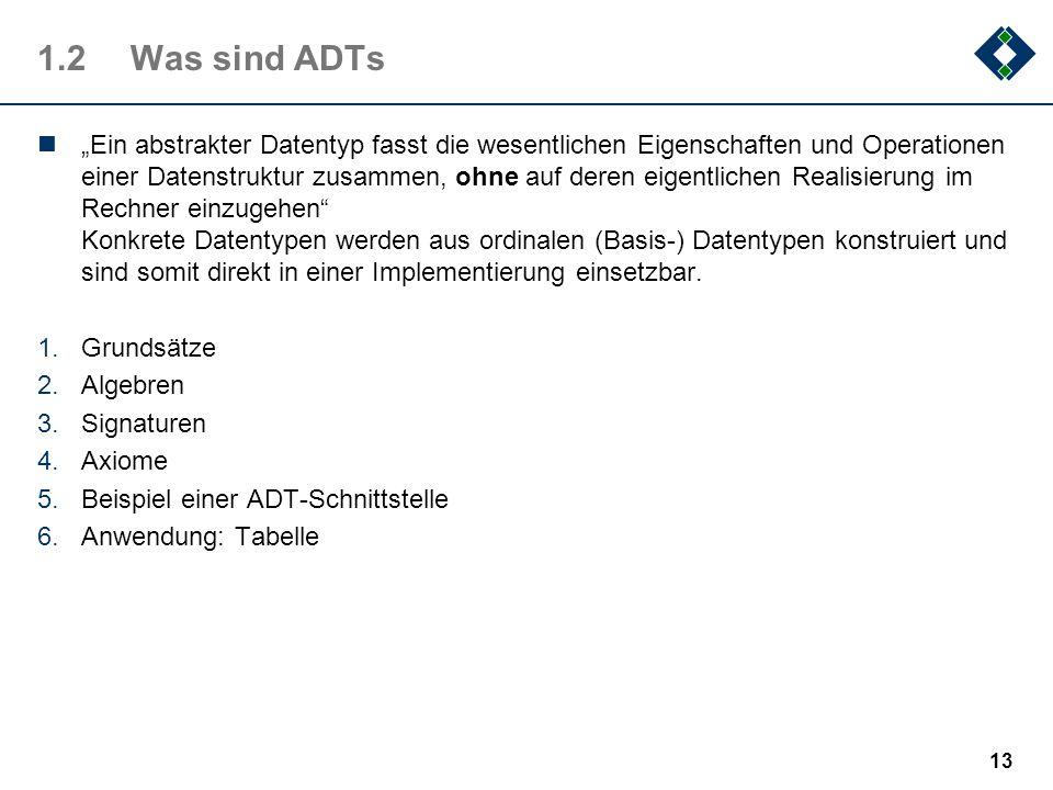 1.2Was sind ADTs Ein abstrakter Datentyp fasst die wesentlichen Eigenschaften und Operationen einer Datenstruktur zusammen, ohne auf deren eigentliche