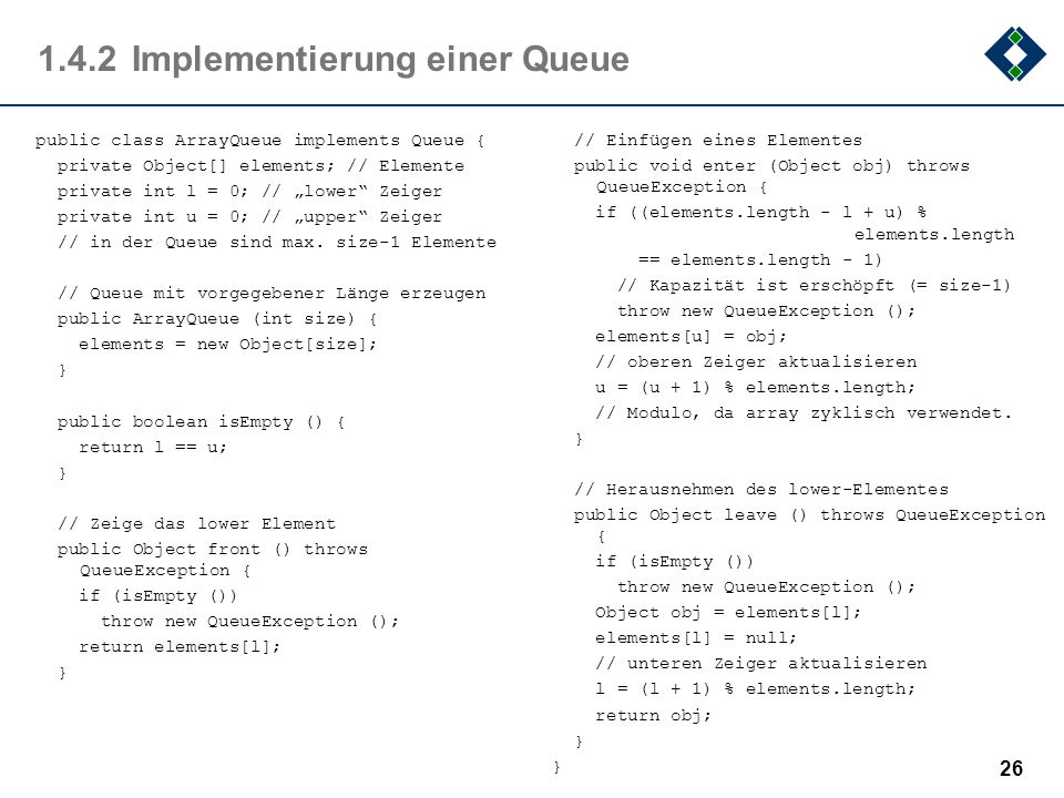 1.4.2Implementierung einer Queue public class ArrayQueue implements Queue { private Object[] elements; // Elemente private int l = 0; // lower Zeiger