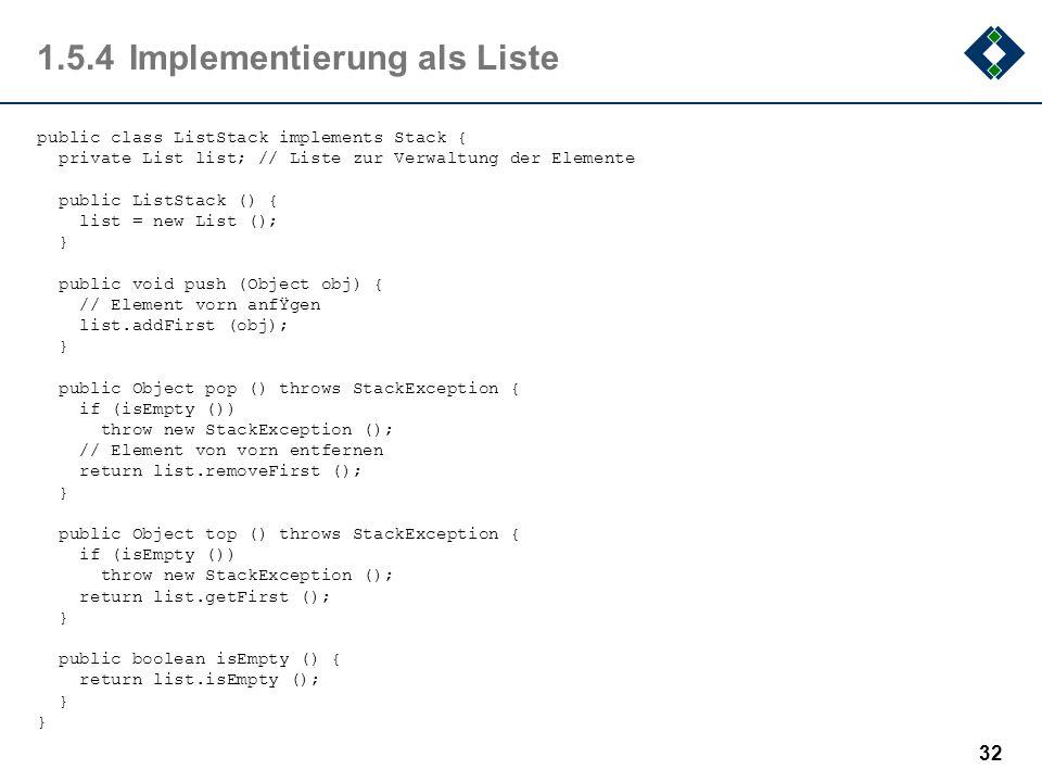 1.5.4Implementierung als Liste public class ListStack implements Stack { private List list; // Liste zur Verwaltung der Elemente public ListStack () {