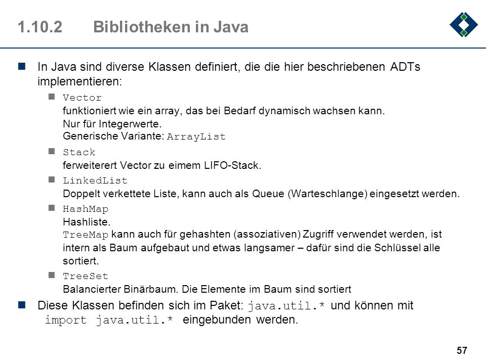 1.10.2Bibliotheken in Java In Java sind diverse Klassen definiert, die die hier beschriebenen ADTs implementieren: Vector funktioniert wie ein array,