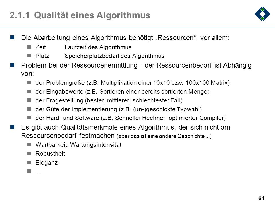 61 2.1.1Qualität eines Algorithmus Die Abarbeitung eines Algorithmus benötigt Ressourcen, vor allem: ZeitLaufzeit des Algorithmus PlatzSpeicherplatzbe