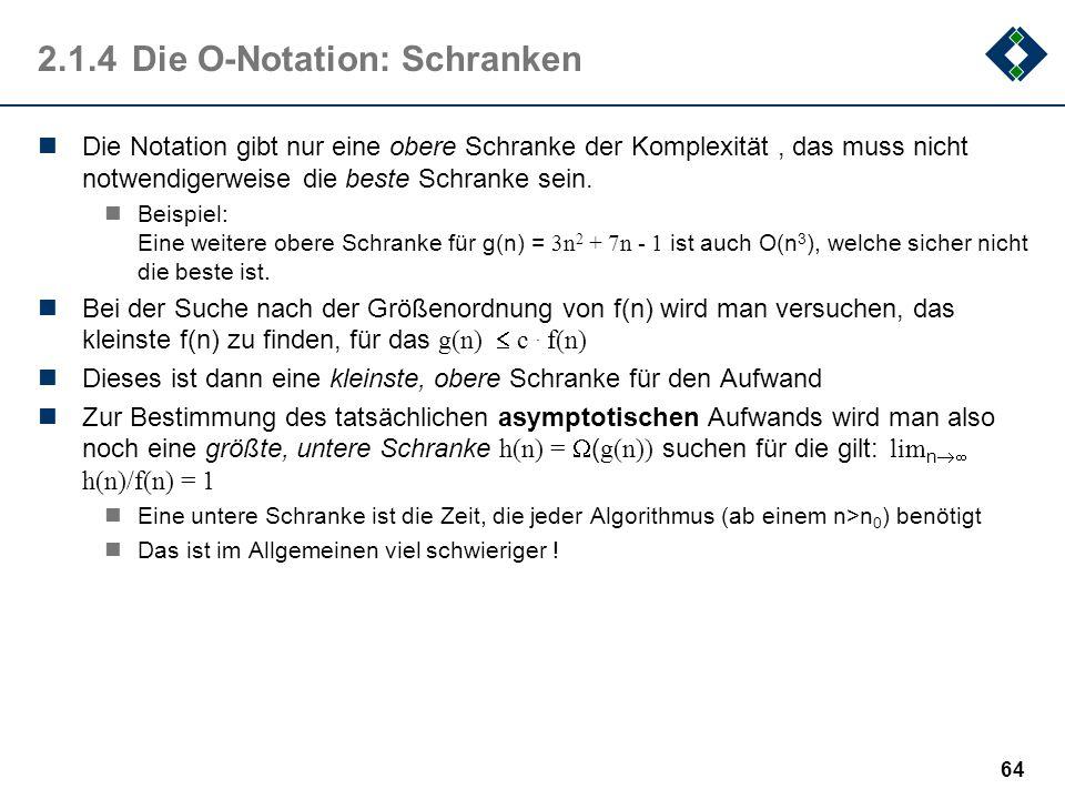 64 2.1.4Die O-Notation: Schranken Die Notation gibt nur eine obere Schranke der Komplexität, das muss nicht notwendigerweise die beste Schranke sein.