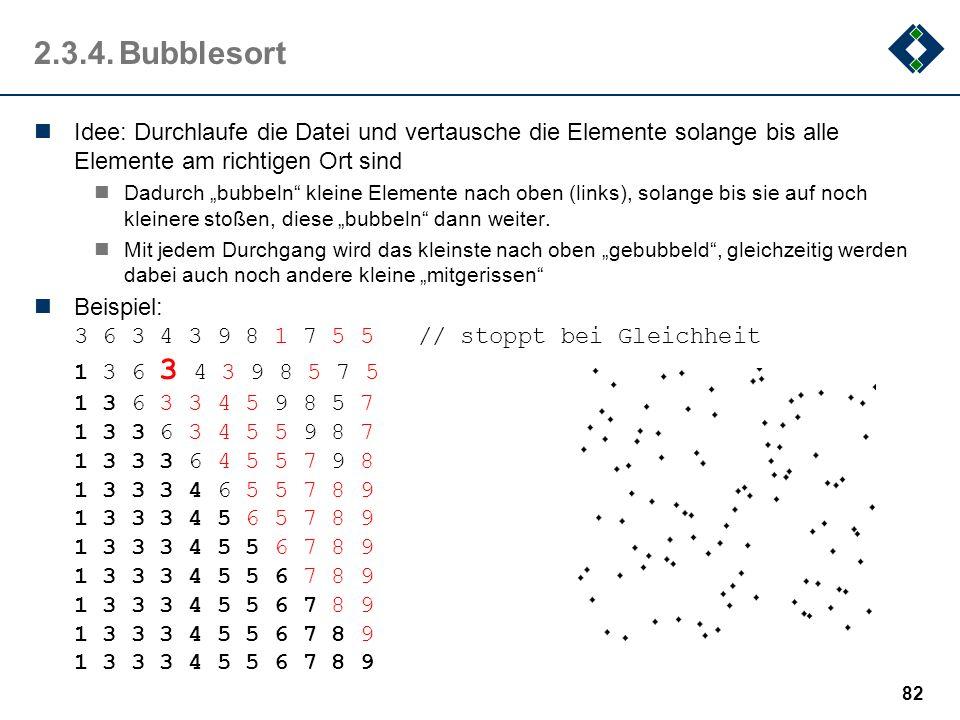 2.3.4.Bubblesort Idee: Durchlaufe die Datei und vertausche die Elemente solange bis alle Elemente am richtigen Ort sind Dadurch bubbeln kleine Element