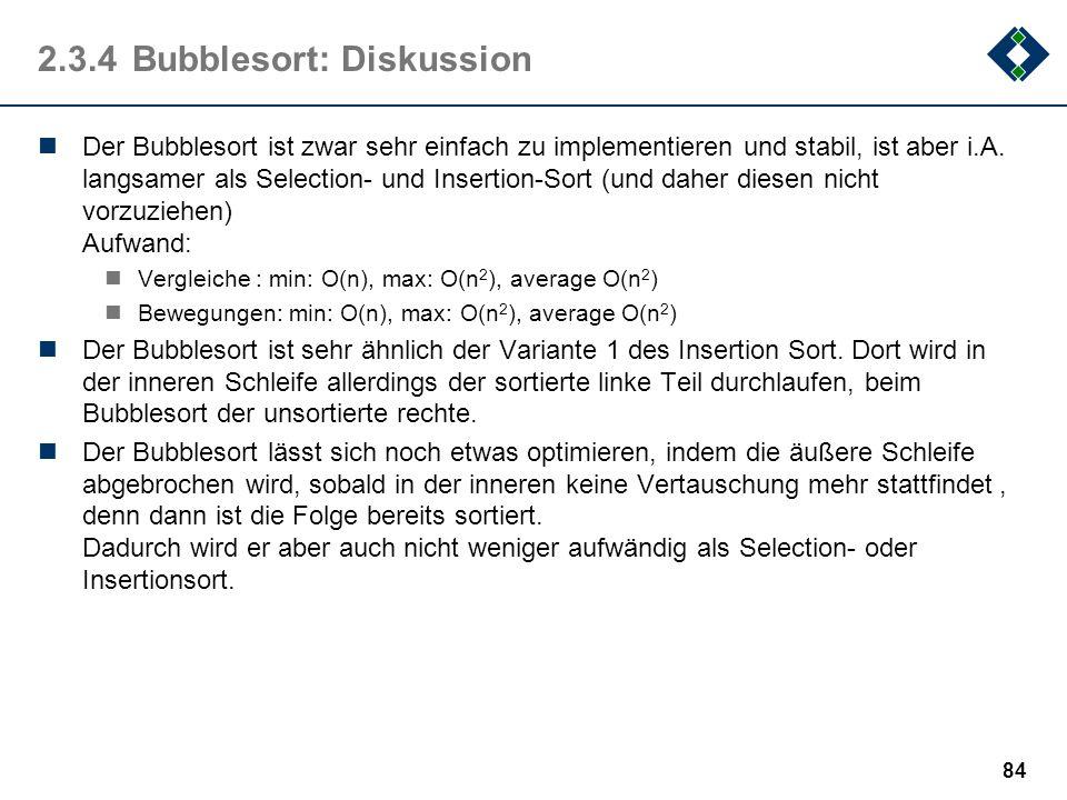 2.3.4Bubblesort: Diskussion Der Bubblesort ist zwar sehr einfach zu implementieren und stabil, ist aber i.A. langsamer als Selection- und Insertion-So