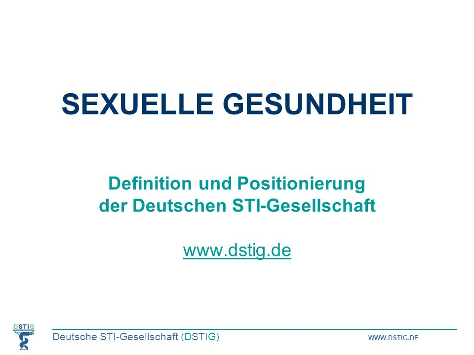 _____________________________________________________________________ Deutsche STI-Gesellschaft (DSTIG) WWW.DSTIG.DE 2 Unser Verständnis: Sexuelle Gesundheit… …ist ein wichtiger Bestandteil der körperlichen und geistigen Gesundheit; …ist ein Schlüsselelement für unsere Identität als Menschen, für gleichberechtigte Beziehungen und sexuelle Erfüllung; …umfasst nicht nur das Thema STI, sondern auch sexuelle Zufriedenheit, sexuelle Bildung, sexuelle Gewalt, sexuelle Störungen und vieles mehr; …wird auch durch den Zugang zu Information und Versorgung erreicht.