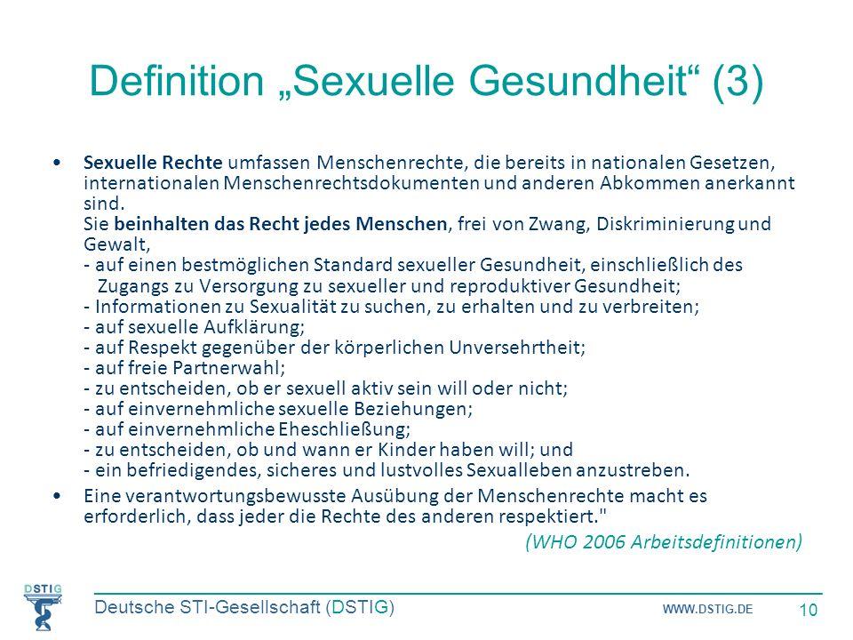 _____________________________________________________________________ Deutsche STI-Gesellschaft (DSTIG) WWW.DSTIG.DE 10 Definition Sexuelle Gesundheit (3) Sexuelle Rechte umfassen Menschenrechte, die bereits in nationalen Gesetzen, internationalen Menschenrechtsdokumenten und anderen Abkommen anerkannt sind.