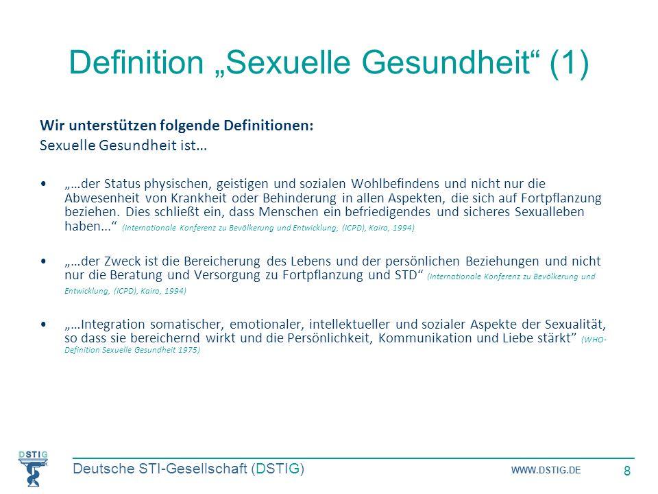 _____________________________________________________________________ Deutsche STI-Gesellschaft (DSTIG) WWW.DSTIG.DE 8 Definition Sexuelle Gesundheit (1) Wir unterstützen folgende Definitionen: Sexuelle Gesundheit ist… …der Status physischen, geistigen und sozialen Wohlbefindens und nicht nur die Abwesenheit von Krankheit oder Behinderung in allen Aspekten, die sich auf Fortpflanzung beziehen.