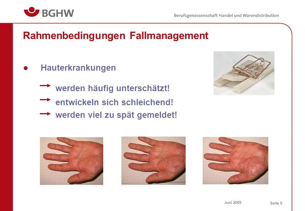 Juni 2009 Seite 9 Rahmenbedingungen Fallmanagement Hauterkrankungen werden häufig unterschätzt! entwickeln sich schleichend! werden viel zu spät gemel