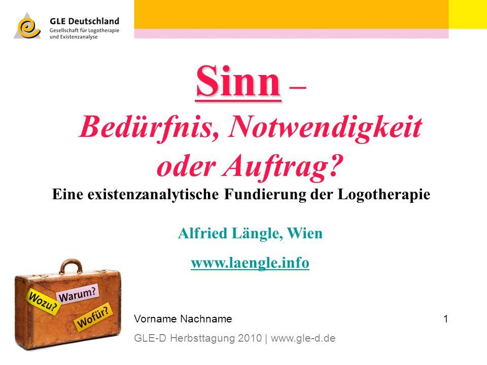 1Vorname Nachname GLE-D Herbsttagung 2010 | www.gle-d.de Sinn Sinn – Bedürfnis, Notwendigkeit oder Auftrag? Eine existenzanalytische Fundierung der Lo