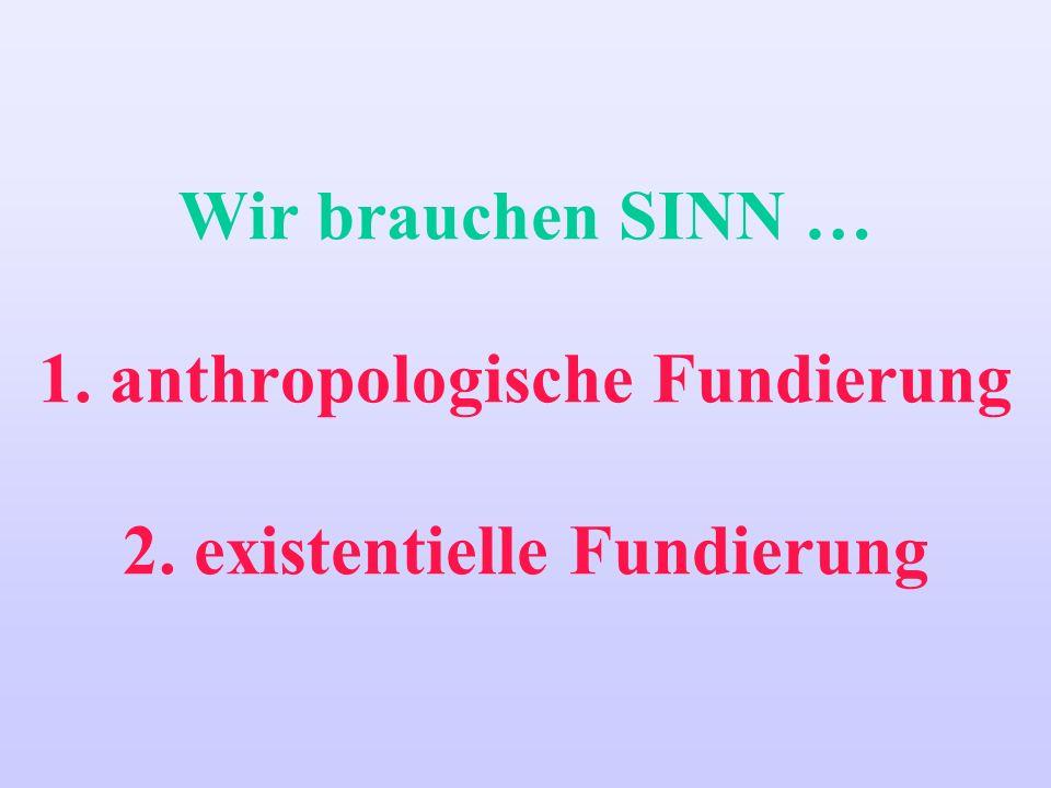 Wir brauchen SINN … 1. anthropologische Fundierung 2. existentielle Fundierung